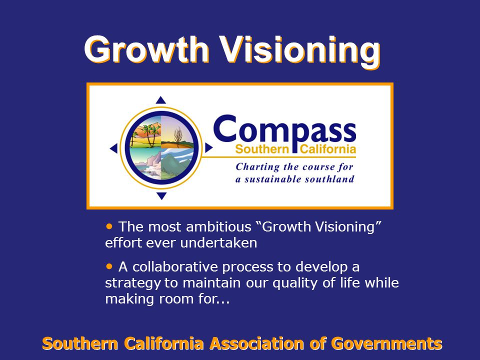 """Southern California Association of Governments Growth Visioning The most ambitious """"Growth Visioning"""" effort ever undertaken A collaborative process t"""