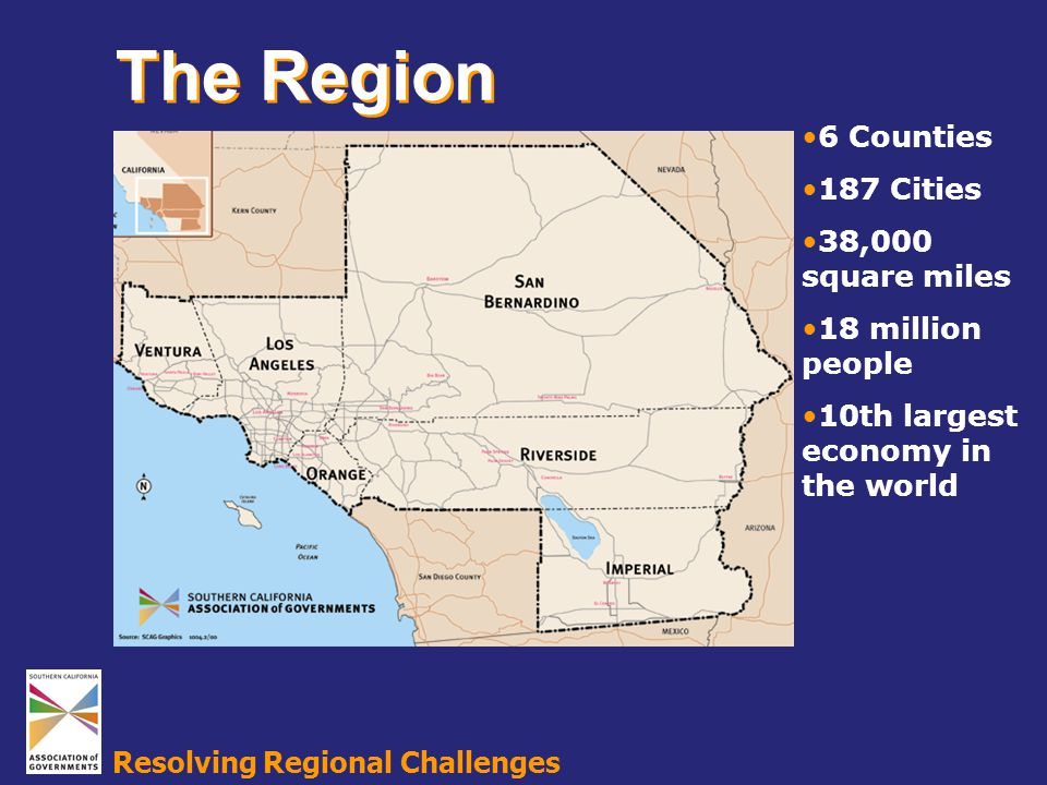 Resolving Regional Challenges 6 Counties 187 Cities 38,000 square miles 18 million people 10th largest economy in the world The Region