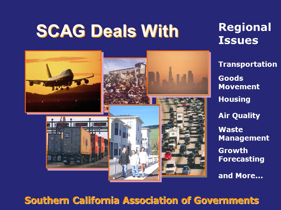 Southern California Association of Governments Region's Challenges Population is expected to grow by more than over the next two decades 38% more than today 6,300,000