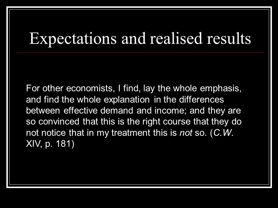 Expectations and realised results For other economists, I find, lay the whole emphasis, and find the whole explanation in the differences between effective demand and income; and they are so convinced that this is the right course that they do not notice that in my treatment this is not so.