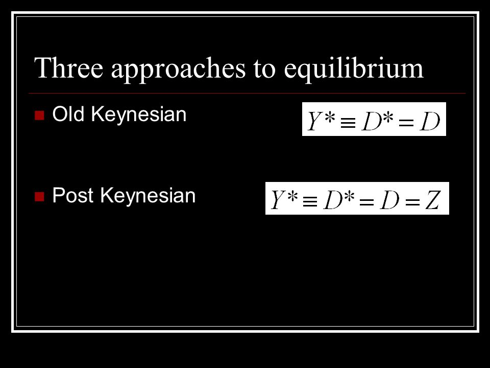 Three approaches to equilibrium Old Keynesian Post Keynesian