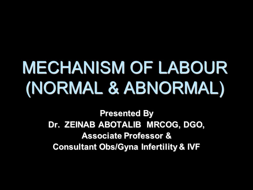 MECHANISM OF LABOUR (NORMAL & ABNORMAL) Presented By Dr. ZEINAB ABOTALIB MRCOG, DGO, Associate Professor & Consultant Obs/Gyna Infertility & IVF
