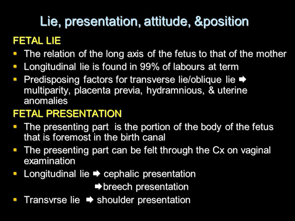 Lie, presentation, attitude, &position FETAL LIE  The relation of the long axis of the fetus to that of the mother  Longitudinal lie is found in 99%