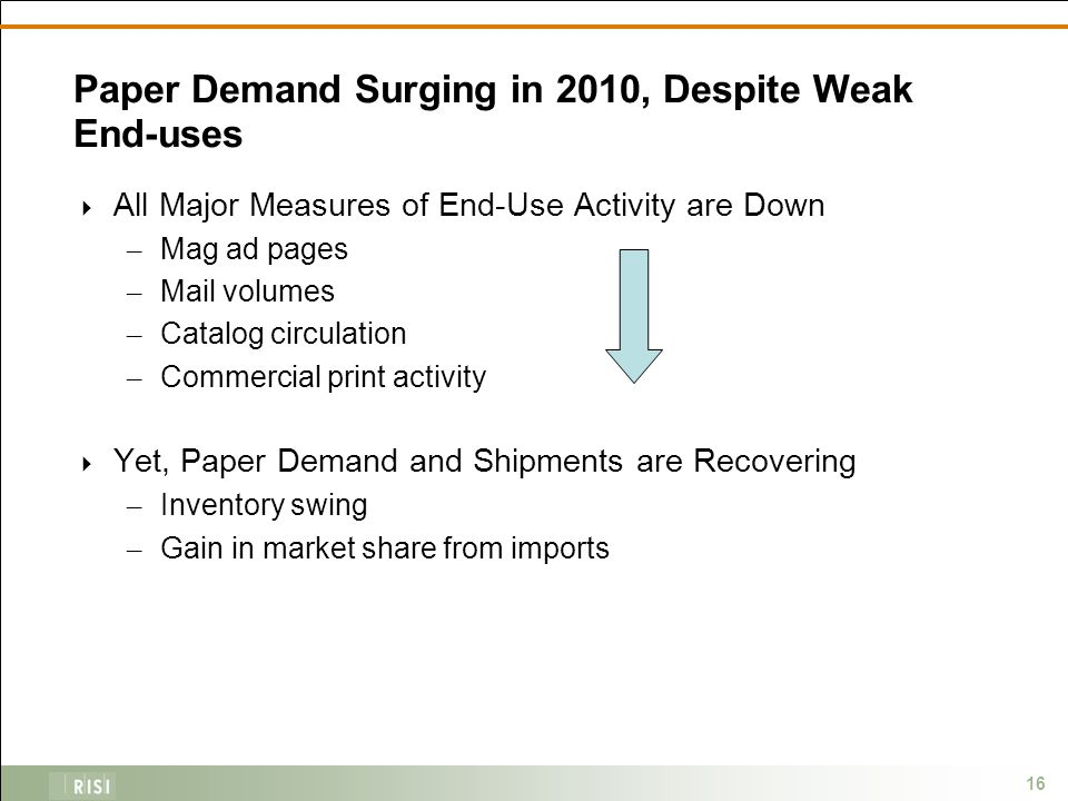 16 Paper Demand Surging in 2010, Despite Weak End-uses  All Major Measures of End-Use Activity are Down – Mag ad pages – Mail volumes – Catalog circulation – Commercial print activity  Yet, Paper Demand and Shipments are Recovering – Inventory swing – Gain in market share from imports