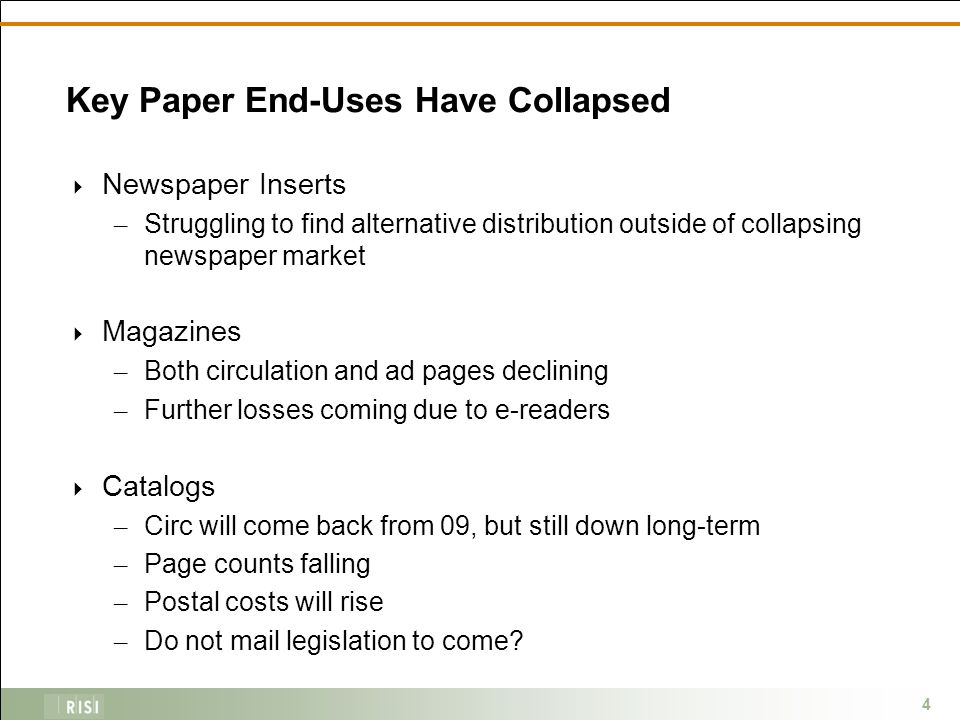 4 Key Paper End-Uses Have Collapsed  Newspaper Inserts – Struggling to find alternative distribution outside of collapsing newspaper market  Magazines – Both circulation and ad pages declining – Further losses coming due to e-readers  Catalogs – Circ will come back from 09, but still down long-term – Page counts falling – Postal costs will rise – Do not mail legislation to come