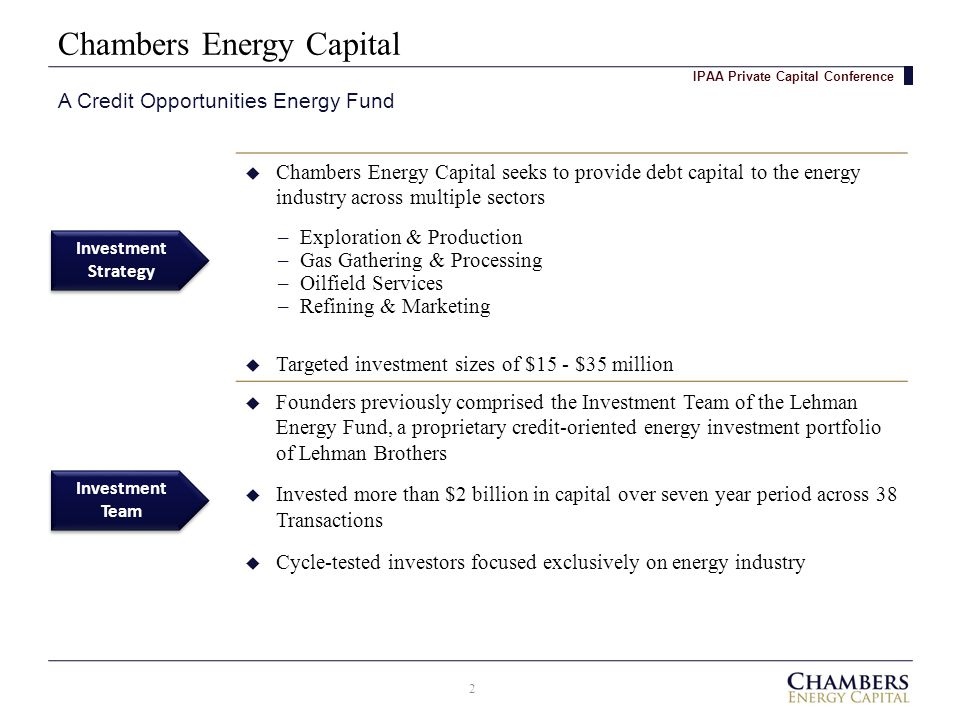 Chambers Energy Capital A Credit Opportunities Energy Fund IPAA Private Capital Conference Investment Team Investment Strategy Investment Strategy  Chambers Energy Capital seeks to provide debt capital to the energy industry across multiple sectors  Targeted investment sizes of $15 - $35 million  Founders previously comprised the Investment Team of the Lehman Energy Fund, a proprietary credit-oriented energy investment portfolio of Lehman Brothers  Invested more than $2 billion in capital over seven year period across 38 Transactions  Cycle-tested investors focused exclusively on energy industry –Exploration & Production –Gas Gathering & Processing –Oilfield Services –Refining & Marketing 2