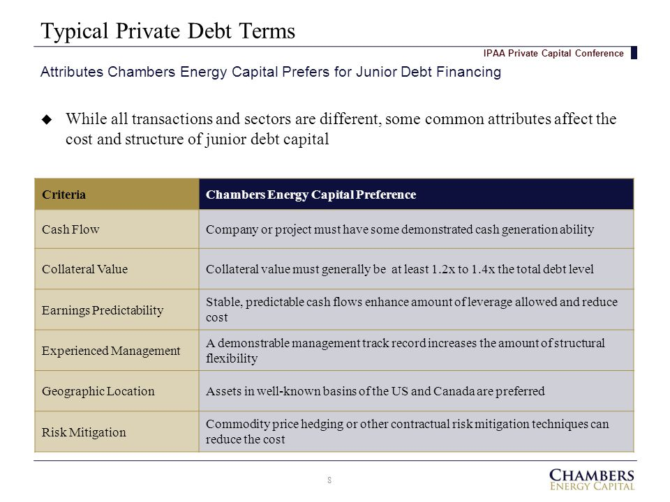 Typical Private Debt Terms 8 Attributes Chambers Energy Capital Prefers for Junior Debt Financing IPAA Private Capital Conference  While all transactions and sectors are different, some common attributes affect the cost and structure of junior debt capital CriteriaChambers Energy Capital Preference Cash FlowCompany or project must have some demonstrated cash generation ability Collateral ValueCollateral value must generally be at least 1.2x to 1.4x the total debt level Earnings Predictability Stable, predictable cash flows enhance amount of leverage allowed and reduce cost Experienced Management A demonstrable management track record increases the amount of structural flexibility Geographic LocationAssets in well-known basins of the US and Canada are preferred Risk Mitigation Commodity price hedging or other contractual risk mitigation techniques can reduce the cost