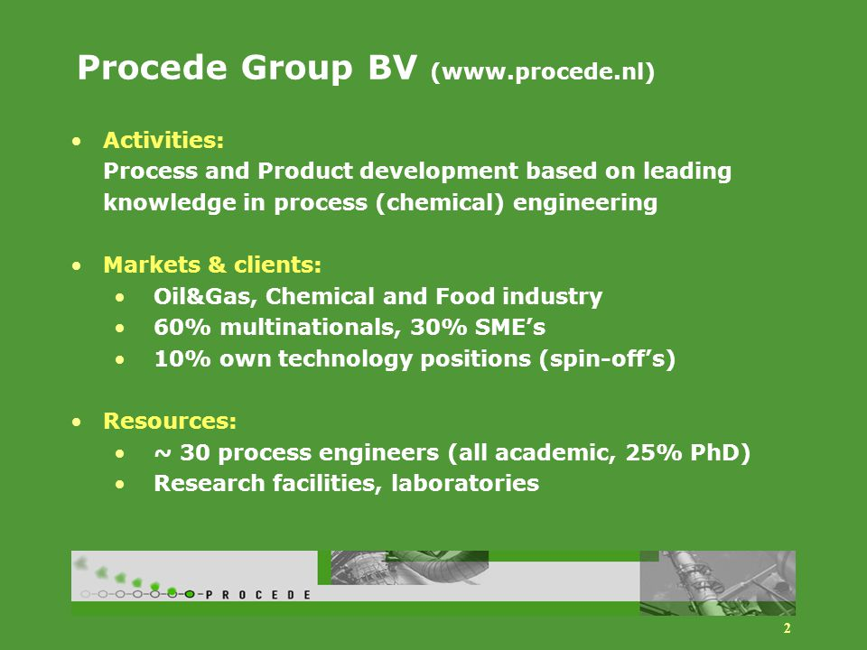 2 Procede Group BV (www.procede.nl) Activities: Process and Product development based on leading knowledge in process (chemical) engineering Markets & clients: Oil&Gas, Chemical and Food industry 60% multinationals, 30% SME's 10% own technology positions (spin-off's) Resources: ~ 30 process engineers (all academic, 25% PhD) Research facilities, laboratories