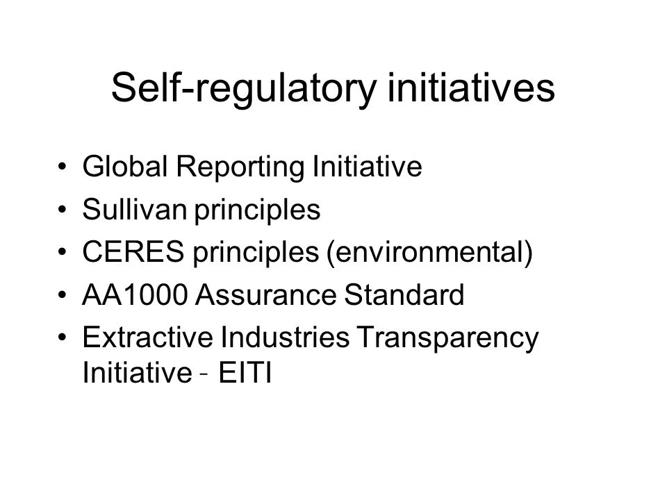 Self-regulatory initiatives Global Reporting Initiative Sullivan principles CERES principles (environmental) AA1000 Assurance Standard Extractive Industries Transparency Initiative – EITI