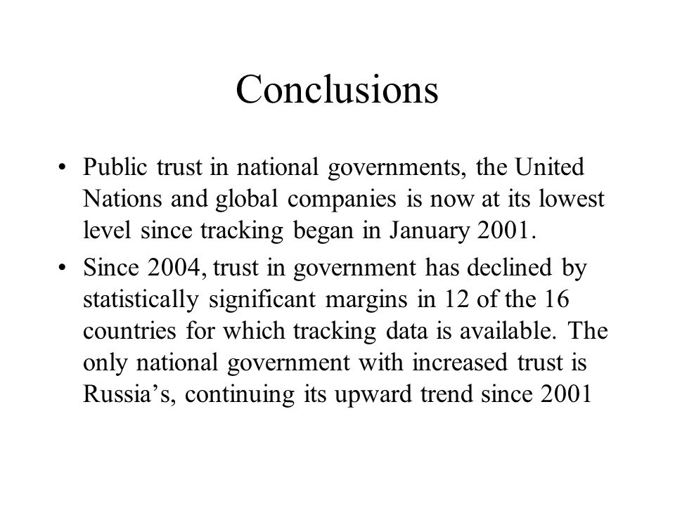 Conclusions Public trust in national governments, the United Nations and global companies is now at its lowest level since tracking began in January 2001.