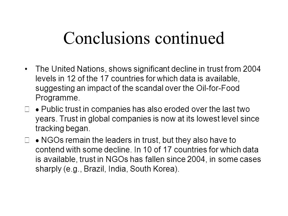 Conclusions continued The United Nations, shows significant decline in trust from 2004 levels in 12 of the 17 countries for which data is available, suggesting an impact of the scandal over the Oil-for-Food Programme.