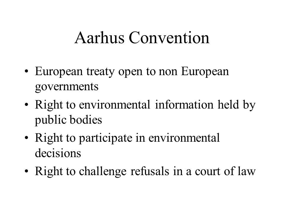 Aarhus Convention European treaty open to non European governments Right to environmental information held by public bodies Right to participate in environmental decisions Right to challenge refusals in a court of law