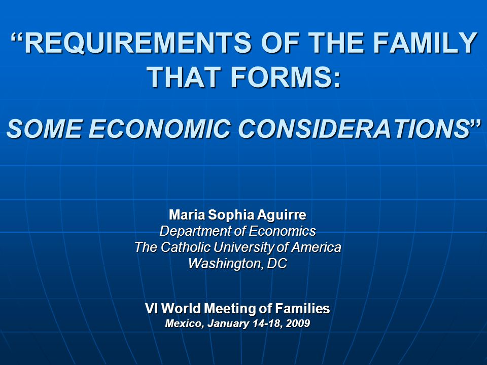 REQUIREMENTS OF THE FAMILY THAT FORMS: SOME ECONOMIC CONSIDERATIONS Maria Sophia Aguirre Department of Economics The Catholic University of America Washington, DC VI World Meeting of Families Mexico, January 14-18, 2009