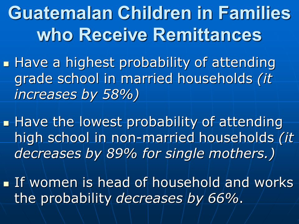 Guatemalan Children in Families who Receive Remittances Have a highest probability of attending grade school in married households (it increases by 58%) Have a highest probability of attending grade school in married households (it increases by 58%) Have the lowest probability of attending high school in non-married households (it decreases by 89% for single mothers.) Have the lowest probability of attending high school in non-married households (it decreases by 89% for single mothers.) If women is head of household and works the probability decreases by 66%.