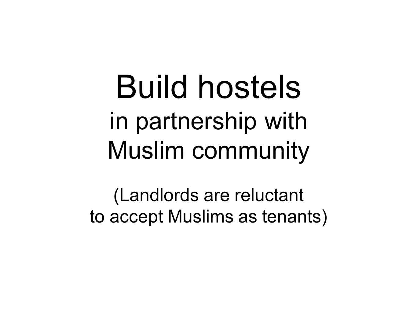 Build hostels in partnership with Muslim community (Landlords are reluctant to accept Muslims as tenants)