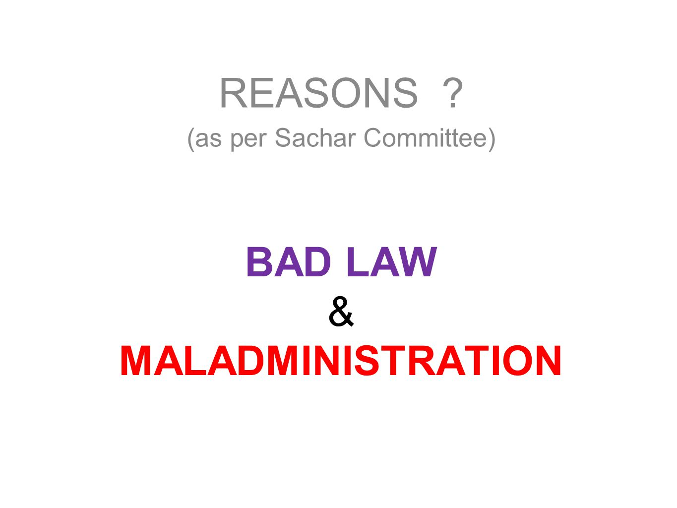 BAD LAW & MALADMINISTRATION REASONS ? (as per Sachar Committee)
