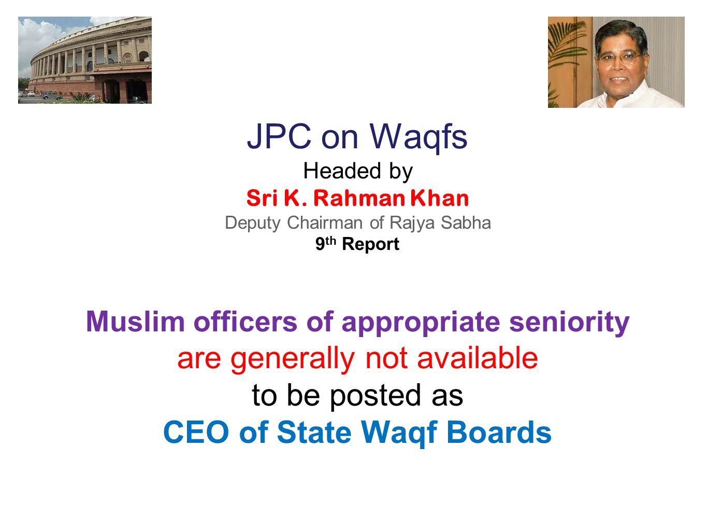 JPC on Waqfs Headed by Sri K. Rahman Khan Deputy Chairman of Rajya Sabha 9 th Report Muslim officers of appropriate seniority are generally not availa