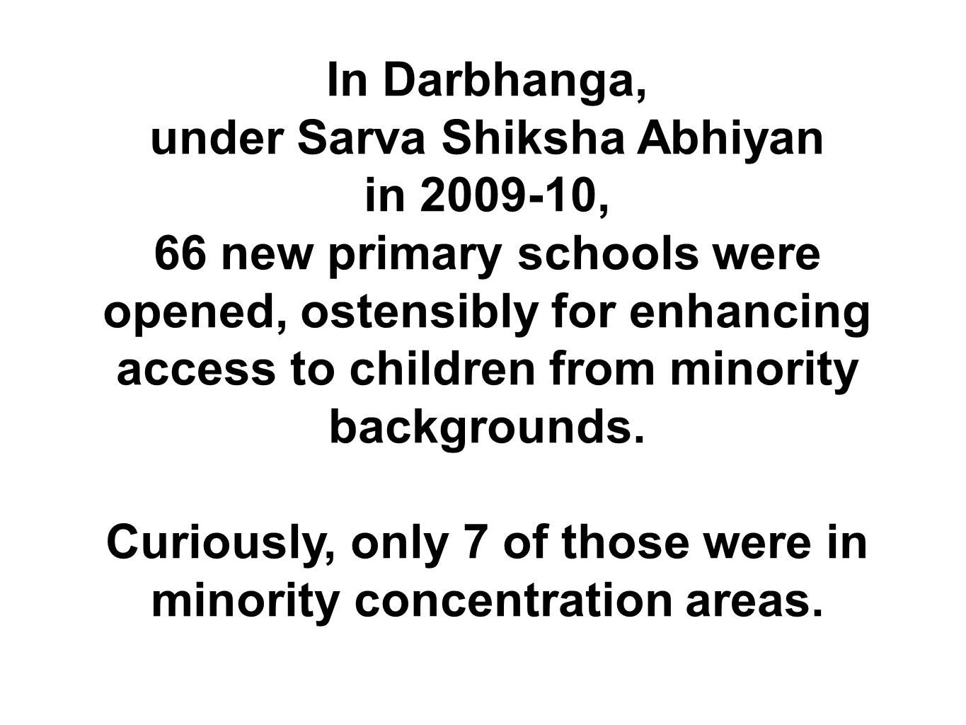 In Darbhanga, under Sarva Shiksha Abhiyan in 2009-10, 66 new primary schools were opened, ostensibly for enhancing access to children from minority ba