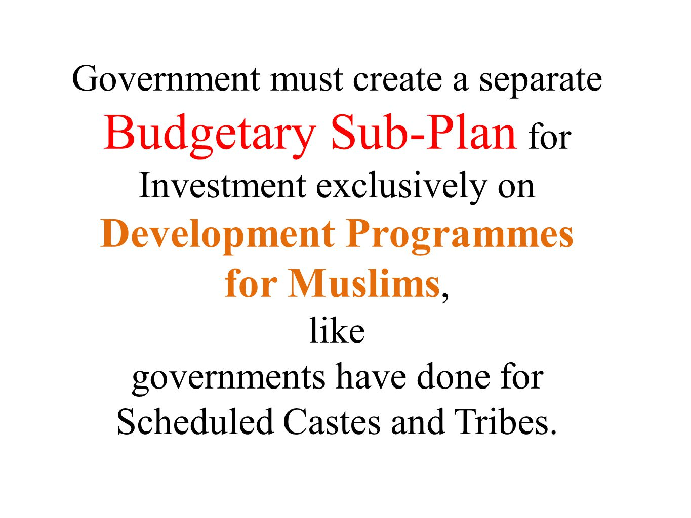 Government must create a separate Budgetary Sub-Plan for Investment exclusively on Development Programmes for Muslims, like governments have done for
