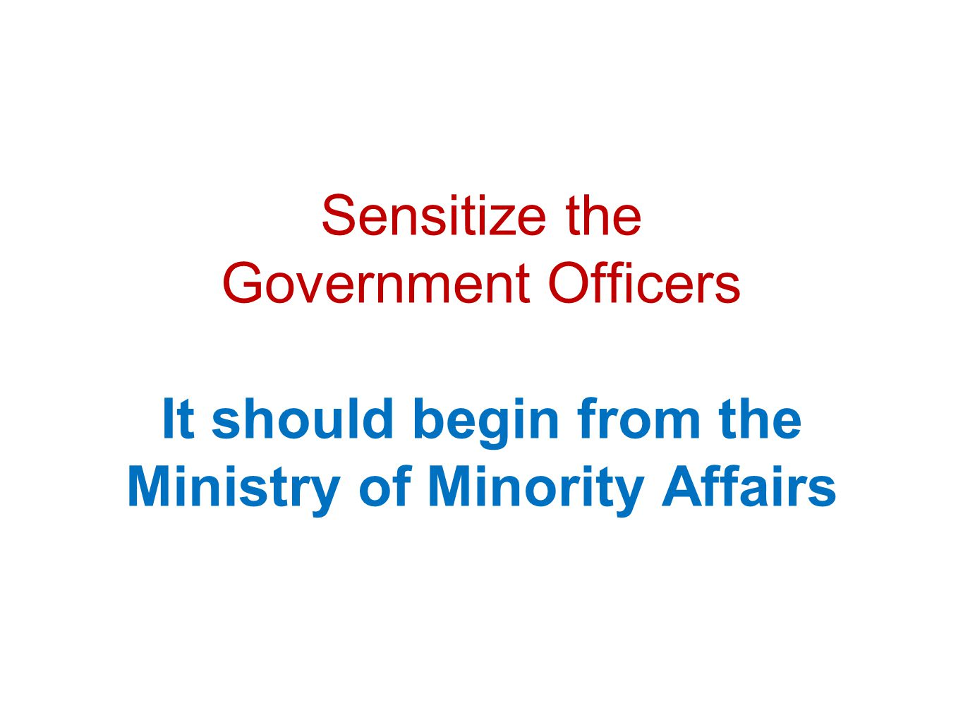 Sensitize the Government Officers It should begin from the Ministry of Minority Affairs