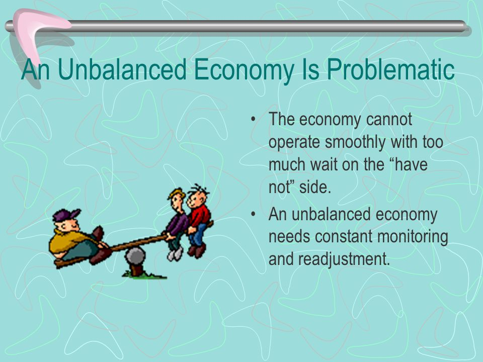An Unbalanced Economy Is Problematic The economy cannot operate smoothly with too much wait on the have not side.