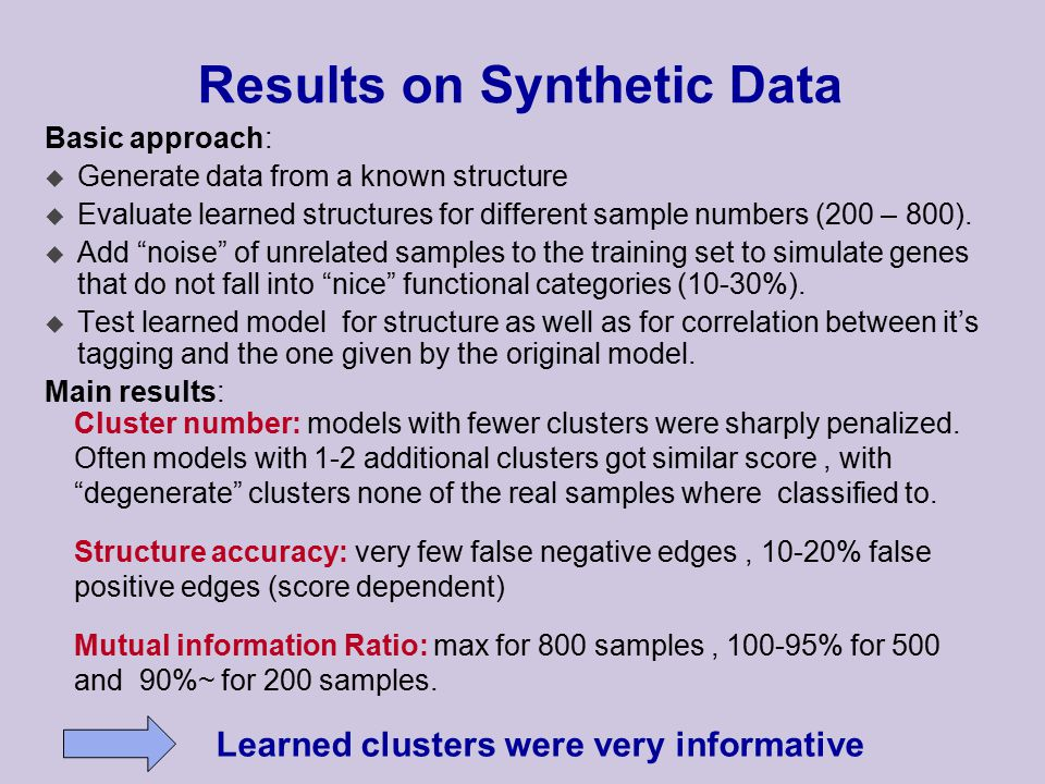 Results on Synthetic Data Basic approach: u Generate data from a known structure u Evaluate learned structures for different sample numbers (200 – 800).
