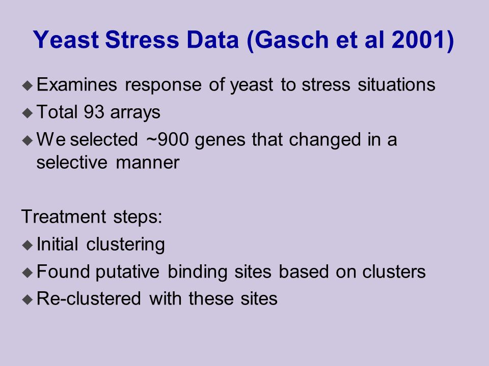 Yeast Stress Data (Gasch et al 2001) u Examines response of yeast to stress situations u Total 93 arrays u We selected ~900 genes that changed in a selective manner Treatment steps: u Initial clustering u Found putative binding sites based on clusters u Re-clustered with these sites
