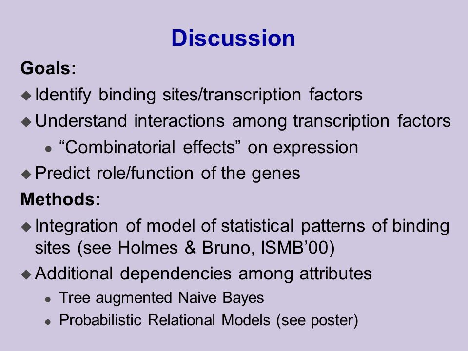 Discussion Goals: u Identify binding sites/transcription factors u Understand interactions among transcription factors l Combinatorial effects on expression u Predict role/function of the genes Methods: u Integration of model of statistical patterns of binding sites (see Holmes & Bruno, ISMB'00) u Additional dependencies among attributes l Tree augmented Naive Bayes l Probabilistic Relational Models (see poster)