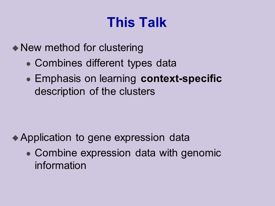 This Talk u New method for clustering l Combines different types data l Emphasis on learning context-specific description of the clusters u Application to gene expression data l Combine expression data with genomic information