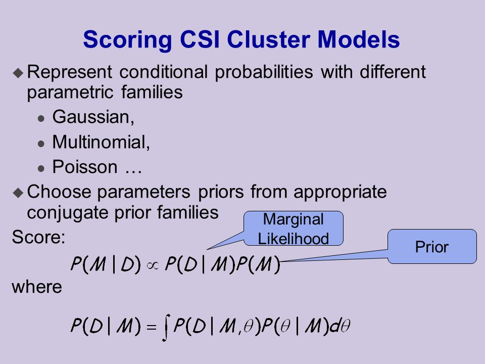 Scoring CSI Cluster Models u Represent conditional probabilities with different parametric families l Gaussian, l Multinomial, l Poisson … u Choose parameters priors from appropriate conjugate prior families Score: where Marginal Likelihood Prior
