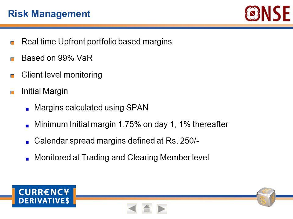 Risk Management Real time Upfront portfolio based margins Based on 99% VaR Client level monitoring Initial Margin Margins calculated using SPAN Minimu