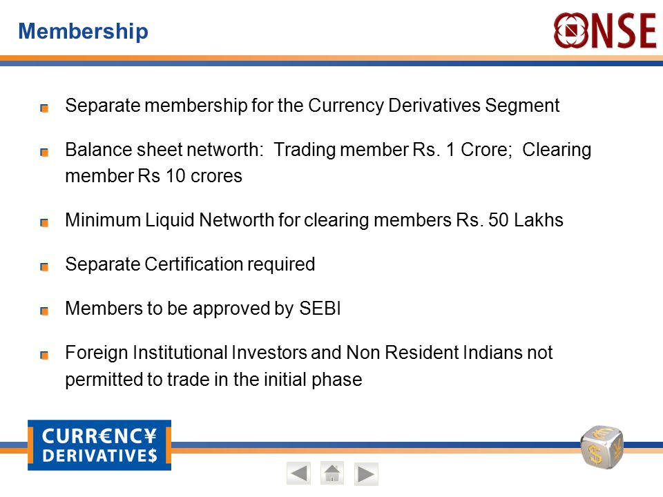 Membership Separate membership for the Currency Derivatives Segment Balance sheet networth: Trading member Rs. 1 Crore; Clearing member Rs 10 crores M