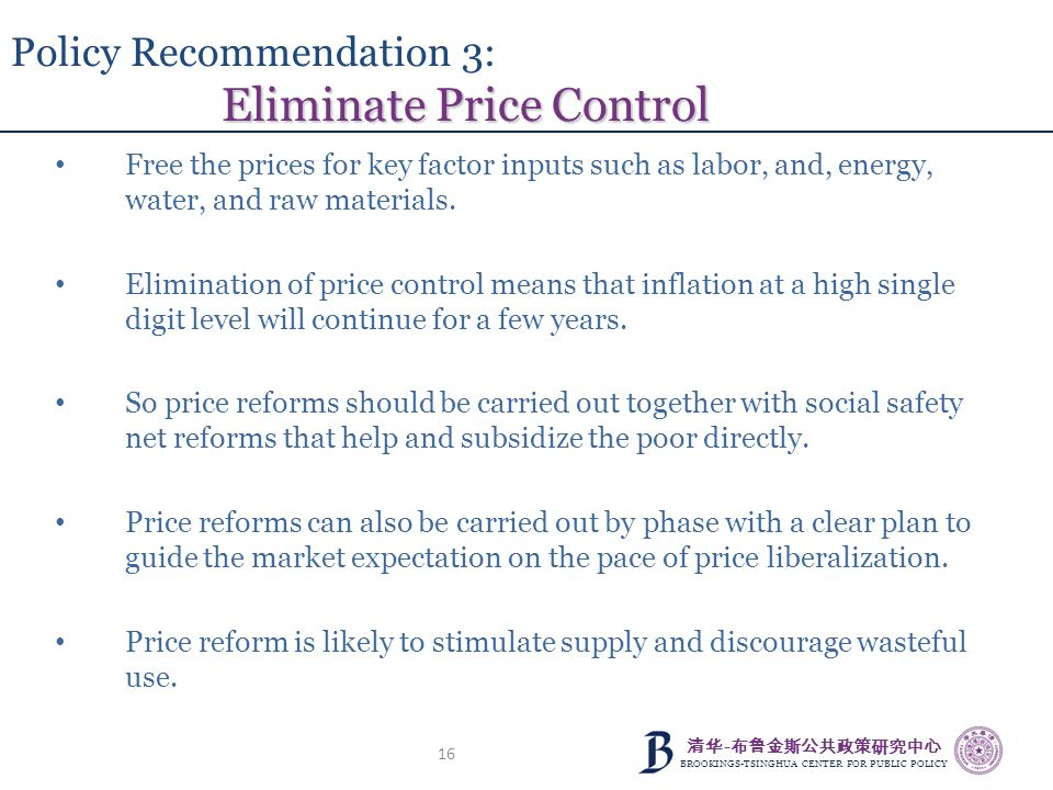 清华 - 布鲁金斯公共政策研究中心 BROOKINGS-TSINGHUA CENTER FOR PUBLIC POLICY 16 Eliminate Price Control Policy Recommendation 3: Eliminate Price Control Free the pri