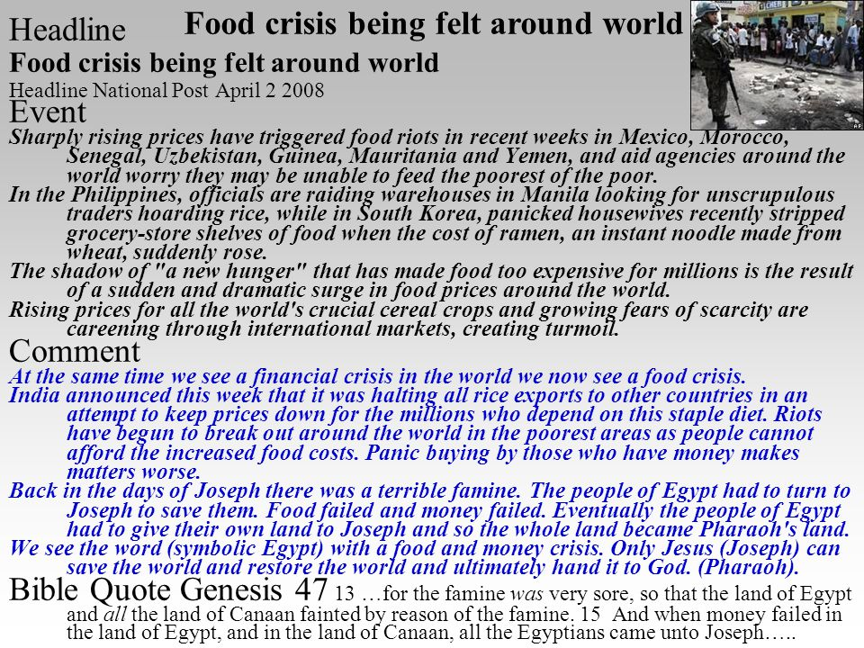 Headline Food crisis being felt around world Headline National Post April 2 2008 Event Sharply rising prices have triggered food riots in recent weeks in Mexico, Morocco, Senegal, Uzbekistan, Guinea, Mauritania and Yemen, and aid agencies around the world worry they may be unable to feed the poorest of the poor.
