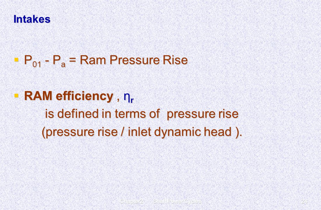 Chapter2 Shaft Power Cycles24 Intakes  P 01 - P a = Ram Pressure Rise  RAM efficiency, η r is defined in terms of pressure rise is defined in terms