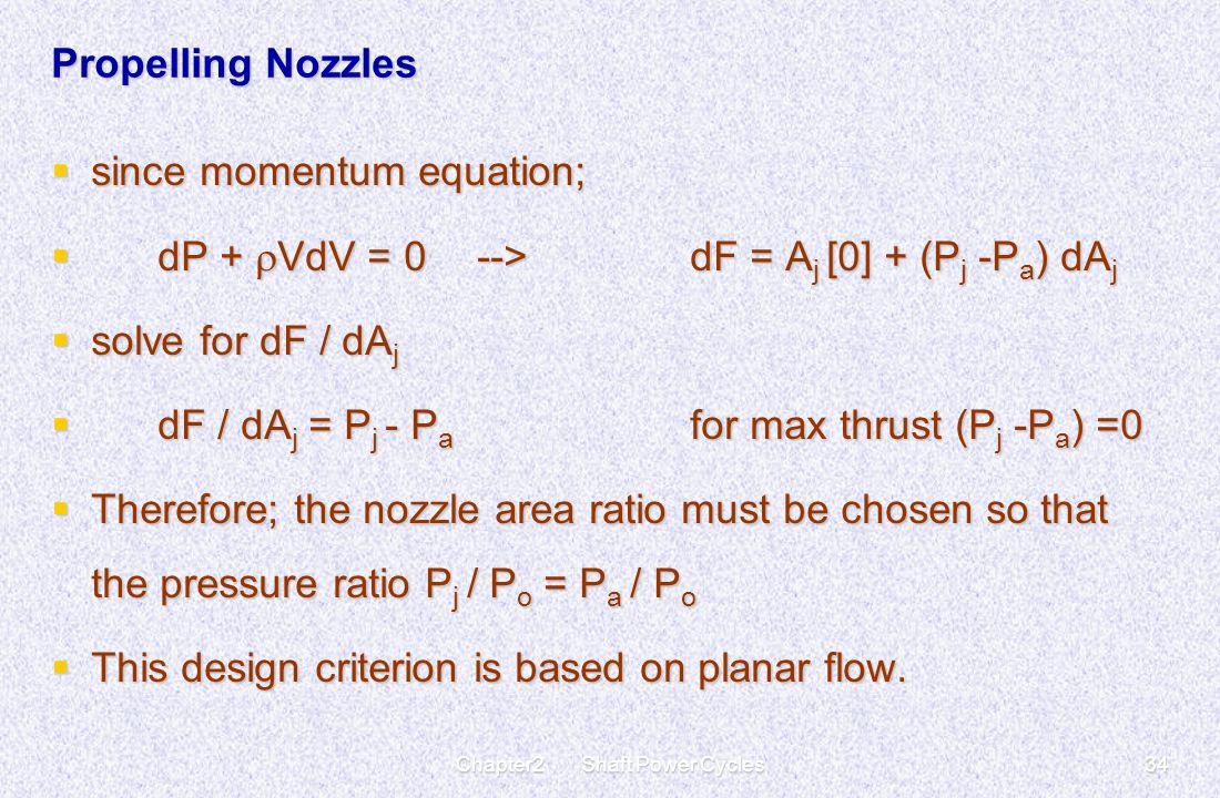 Chapter2 Shaft Power Cycles34 Propelling Nozzles  since momentum equation;  dP +  VdV = 0--> dF = A j [0] + (P j -P a ) dA j  solve for dF / dA j