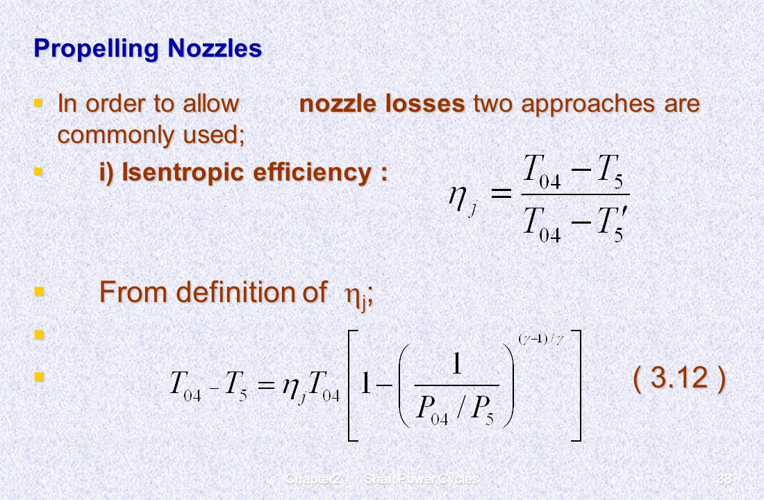 Chapter2 Shaft Power Cycles38 Propelling Nozzles  In order to allow nozzle losses two approaches are commonly used;  i) Isentropic efficiency :  Fr