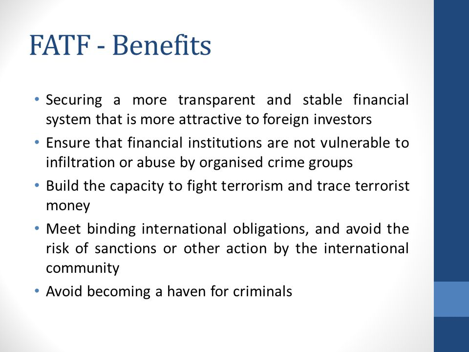 FATF - Benefits Securing a more transparent and stable financial system that is more attractive to foreign investors Ensure that financial institutions are not vulnerable to infiltration or abuse by organised crime groups Build the capacity to fight terrorism and trace terrorist money Meet binding international obligations, and avoid the risk of sanctions or other action by the international community Avoid becoming a haven for criminals