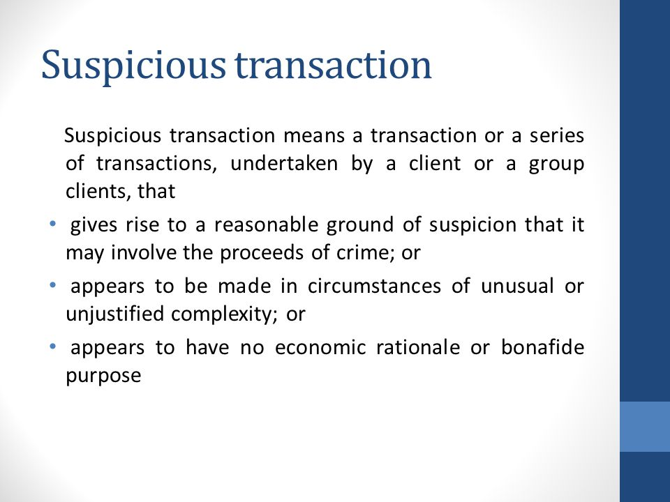 Suspicious transaction Suspicious transaction means a transaction or a series of transactions, undertaken by a client or a group clients, that gives rise to a reasonable ground of suspicion that it may involve the proceeds of crime; or appears to be made in circumstances of unusual or unjustified complexity; or appears to have no economic rationale or bonafide purpose