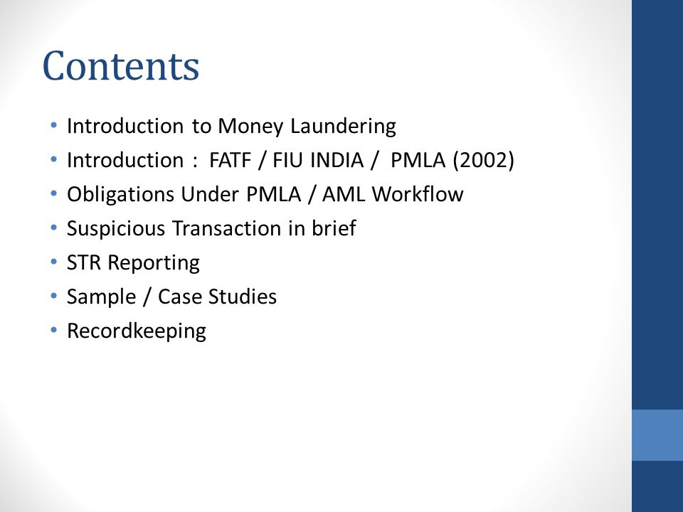 Contents Introduction to Money Laundering Introduction : FATF / FIU INDIA / PMLA (2002) Obligations Under PMLA / AML Workflow Suspicious Transaction in brief STR Reporting Sample / Case Studies Recordkeeping