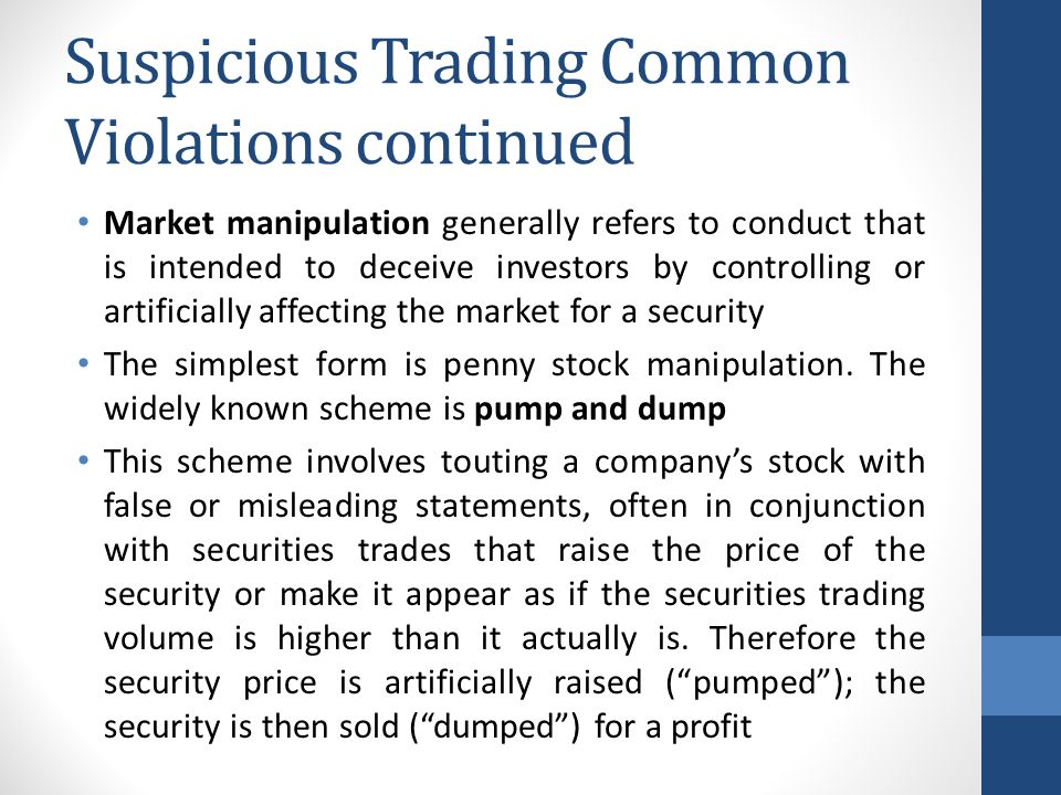 Suspicious Trading Common Violations continued Market manipulation generally refers to conduct that is intended to deceive investors by controlling or artificially affecting the market for a security The simplest form is penny stock manipulation.