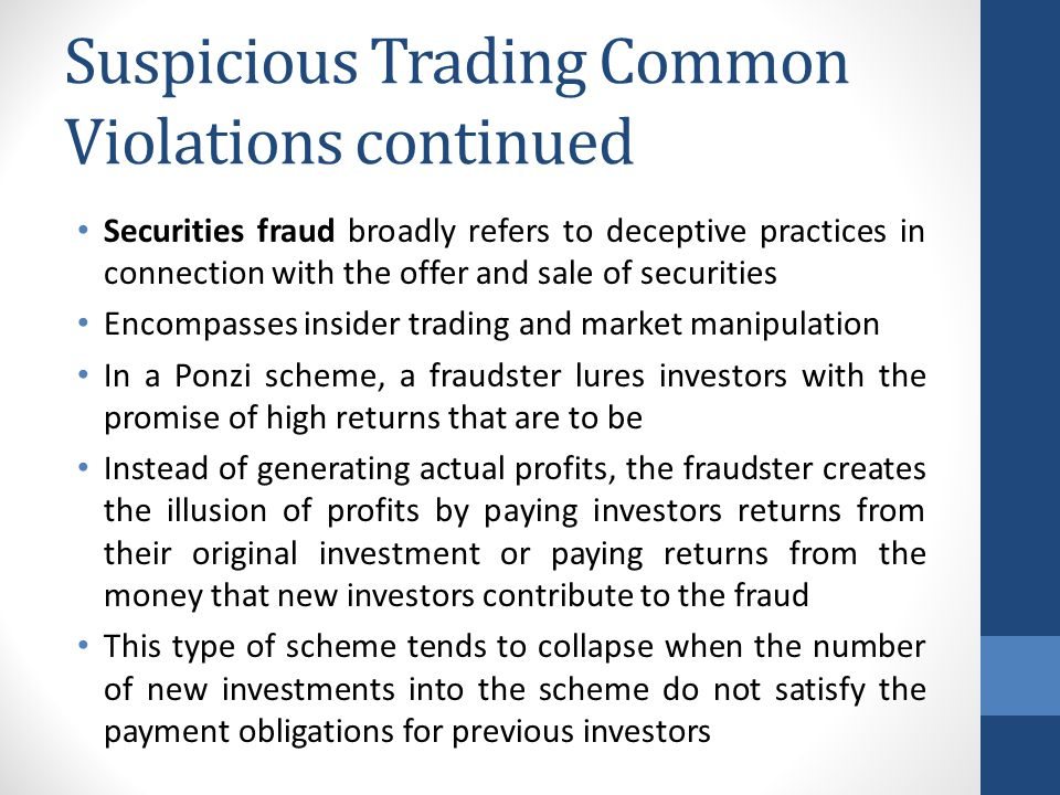 Securities fraud broadly refers to deceptive practices in connection with the offer and sale of securities Encompasses insider trading and market manipulation In a Ponzi scheme, a fraudster lures investors with the promise of high returns that are to be Instead of generating actual profits, the fraudster creates the illusion of profits by paying investors returns from their original investment or paying returns from the money that new investors contribute to the fraud This type of scheme tends to collapse when the number of new investments into the scheme do not satisfy the payment obligations for previous investors Suspicious Trading Common Violations continued