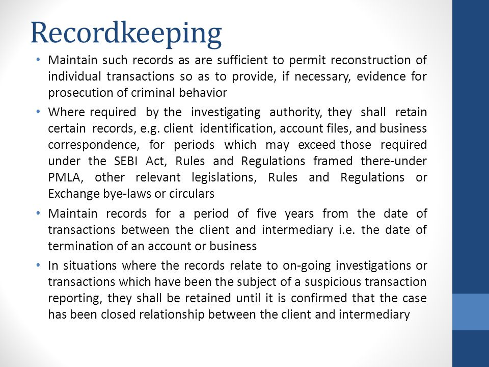 Recordkeeping Maintain such records as are sufficient to permit reconstruction of individual transactions so as to provide, if necessary, evidence for prosecution of criminal behavior Where required by the investigating authority, they shall retain certain records, e.g.