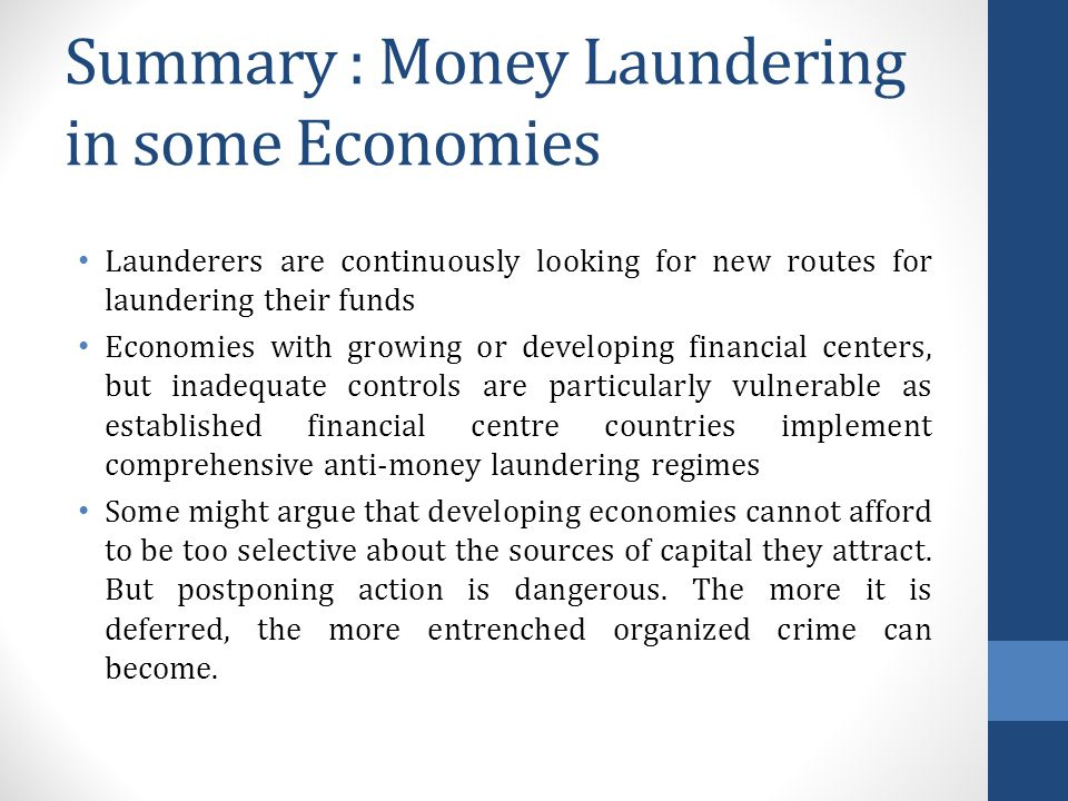 Summary : Money Laundering in some Economies Launderers are continuously looking for new routes for laundering their funds Economies with growing or developing financial centers, but inadequate controls are particularly vulnerable as established financial centre countries implement comprehensive anti-money laundering regimes Some might argue that developing economies cannot afford to be too selective about the sources of capital they attract.