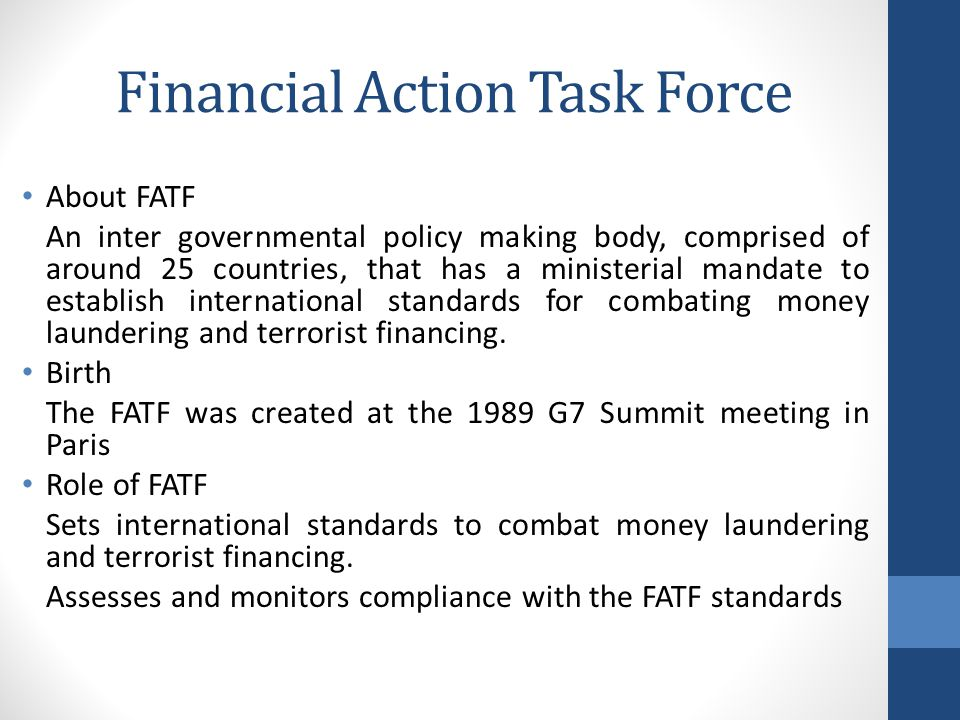 Financial Action Task Force About FATF An inter governmental policy making body, comprised of around 25 countries, that has a ministerial mandate to establish international standards for combating money laundering and terrorist financing.