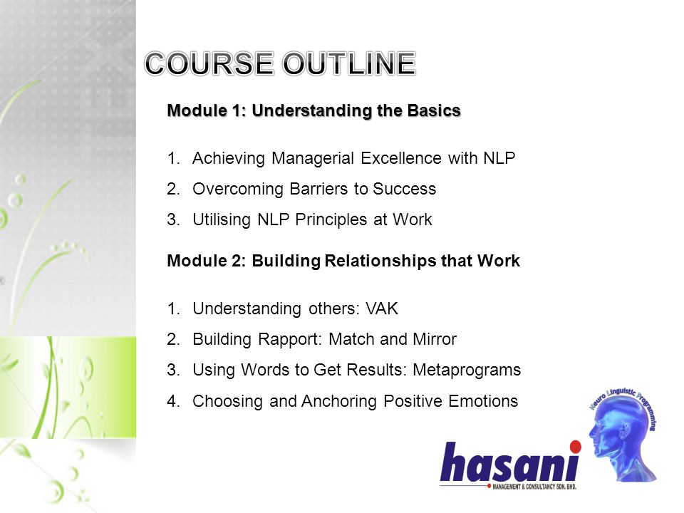 Module 1: Understanding the Basics 1.Achieving Managerial Excellence with NLP 2.Overcoming Barriers to Success 3.Utilising NLP Principles at Work Module 2: Building Relationships that Work 1.Understanding others: VAK 2.Building Rapport: Match and Mirror 3.Using Words to Get Results: Metaprograms 4.Choosing and Anchoring Positive Emotions