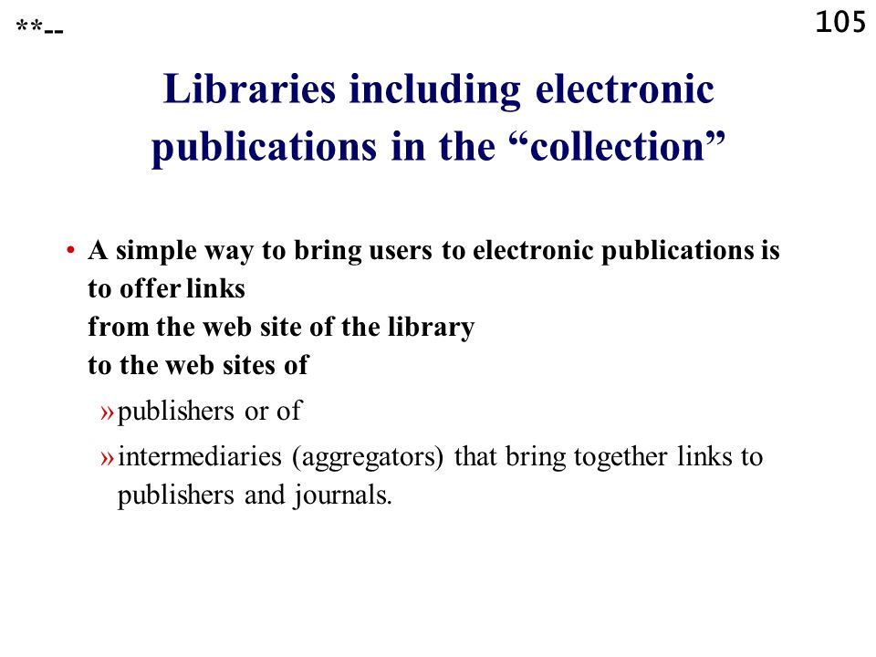 105 Libraries including electronic publications in the collection A simple way to bring users to electronic publications is to offer links from the web site of the library to the web sites of »publishers or of »intermediaries (aggregators) that bring together links to publishers and journals.