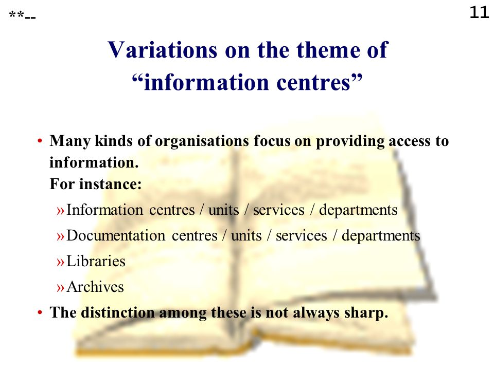 "11 **-- Variations on the theme of ""information centres"" Many kinds of organisations focus on providing access to information. For instance: »Informat"