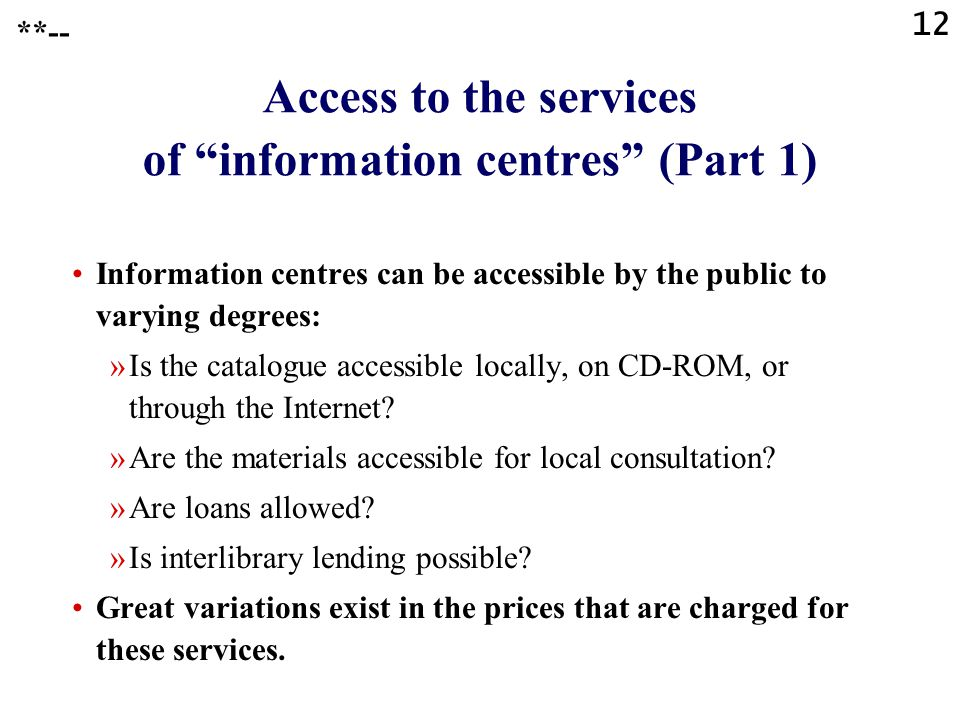"12 **-- Access to the services of ""information centres"" (Part 1) Information centres can be accessible by the public to varying degrees: »Is the catal"