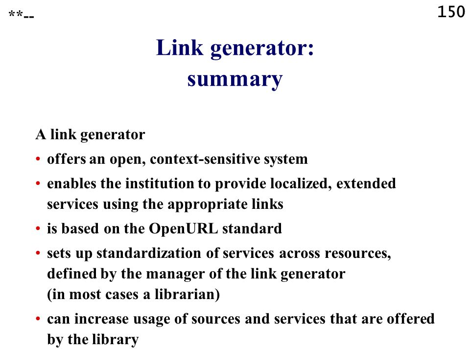 150 Link generator: summary A link generator offers an open, context-sensitive system enables the institution to provide localized, extended services using the appropriate links is based on the OpenURL standard sets up standardization of services across resources, defined by the manager of the link generator (in most cases a librarian) can increase usage of sources and services that are offered by the library **--